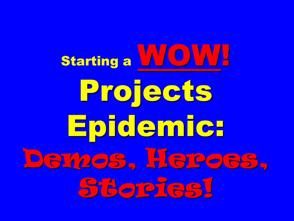 WOW! Projects Epidemic: Demos, Heroes, Stories! Starting a WOW! Projects Epidemic: Demos, Heroes, Stories!
