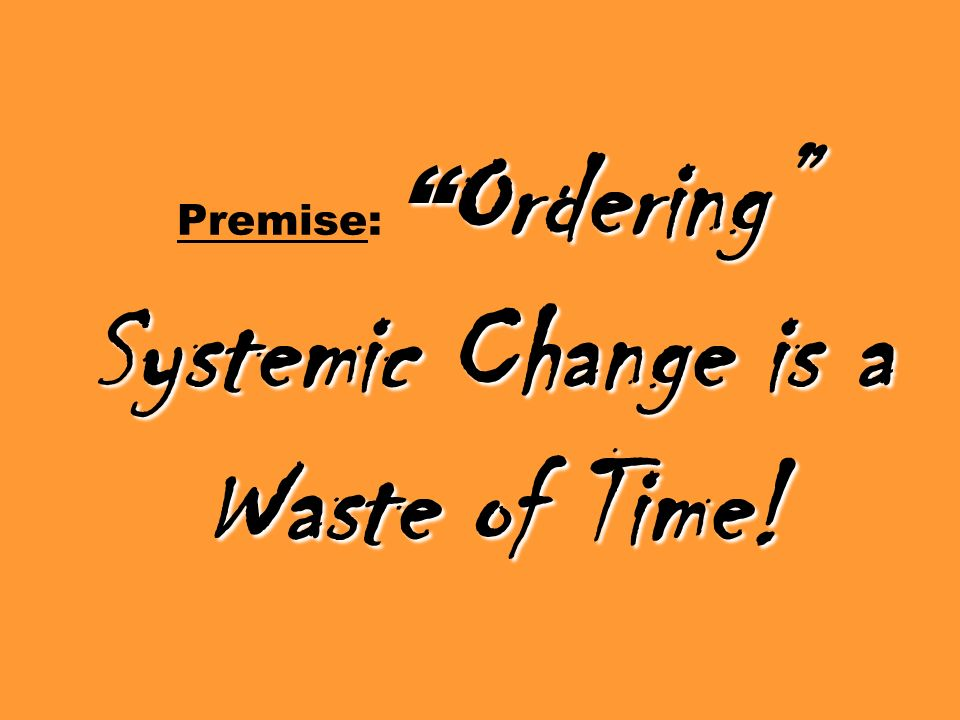 Ordering Systemic Change is a Waste of Time! Premise: Ordering Systemic Change is a Waste of Time!