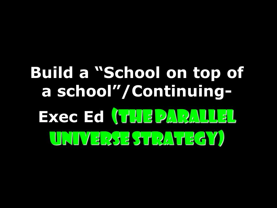 (The Parallel Universe Strategy) Build a School on top of a school/Continuing- Exec Ed (The Parallel Universe Strategy)