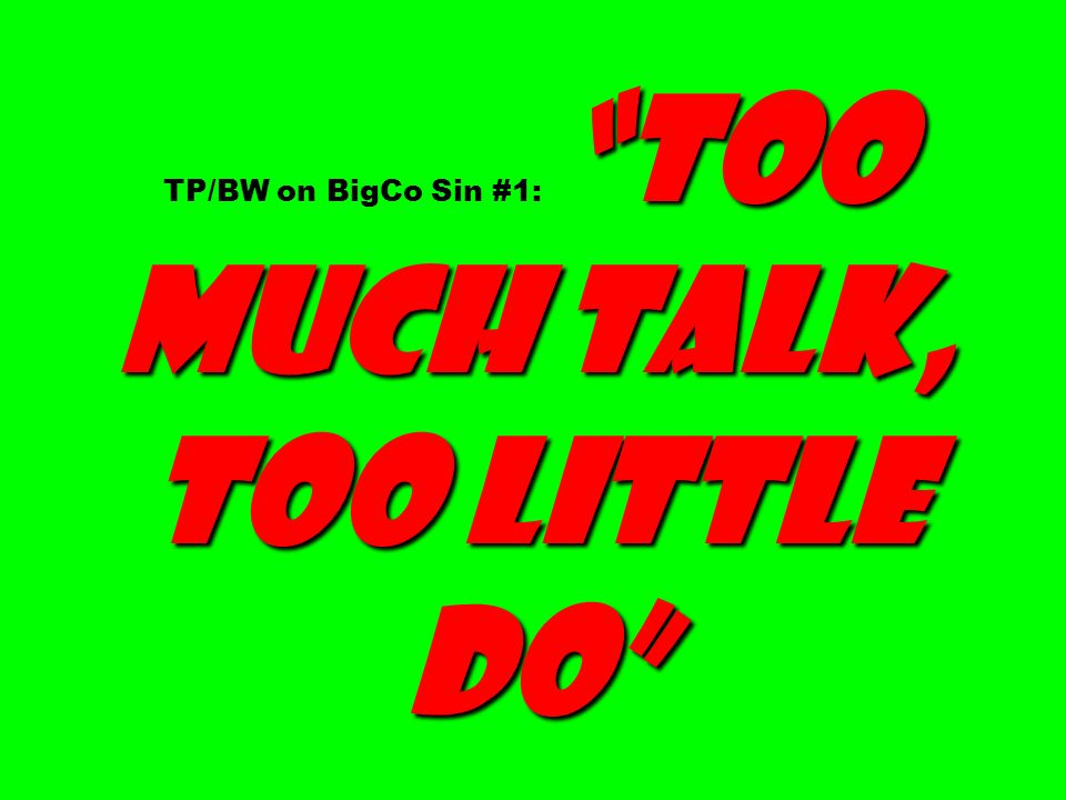 too much talk, too little do TP/BW on BigCo Sin #1: too much talk, too little do