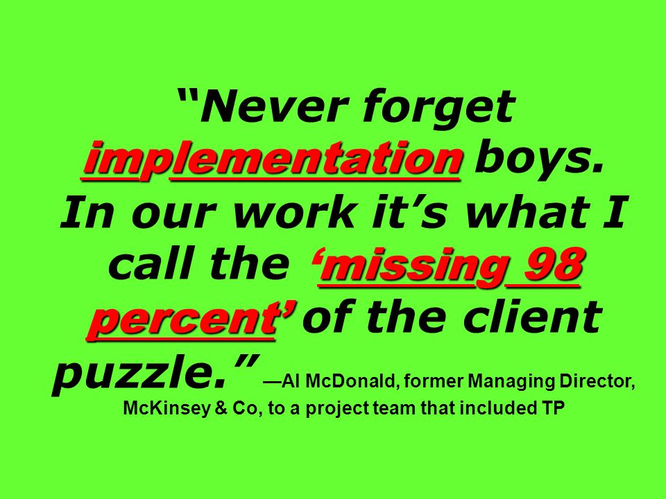 implementation missing 98 percent Never forget implementation boys. In our work its what I call themissing 98 percent of the client puzzle. Al McDonal