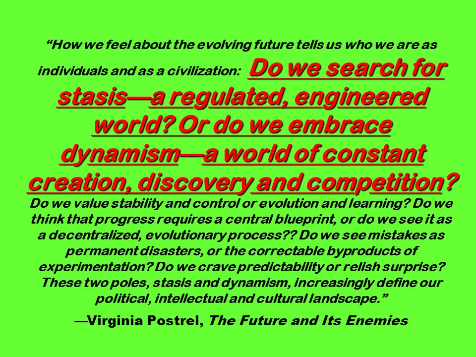 Do we search for stasisa regulated, engineered world? Or do we embrace dynamisma world of constant creation, discovery and competition? How we feel ab