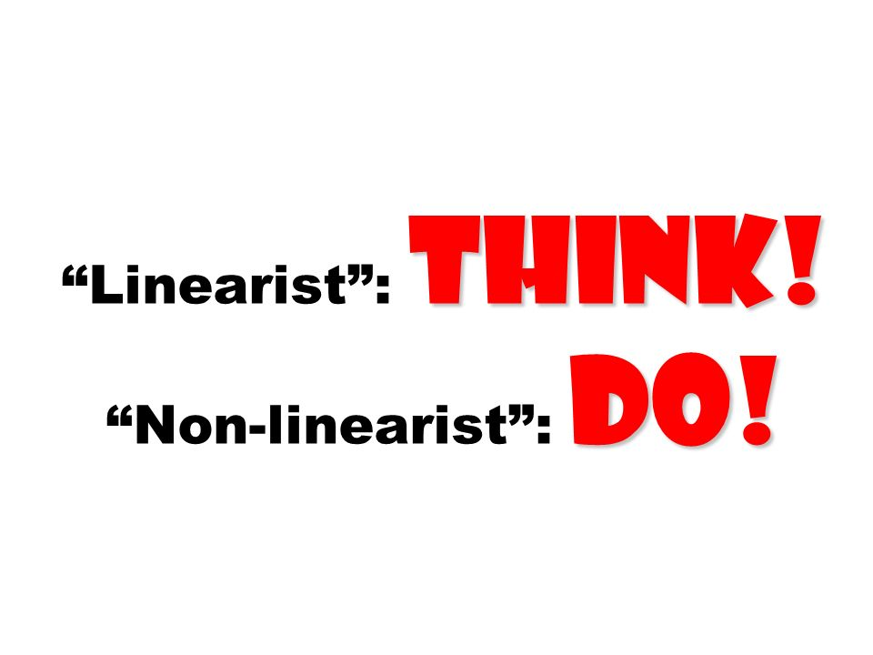 think! do! Linearist: think! Non-linearist: do!