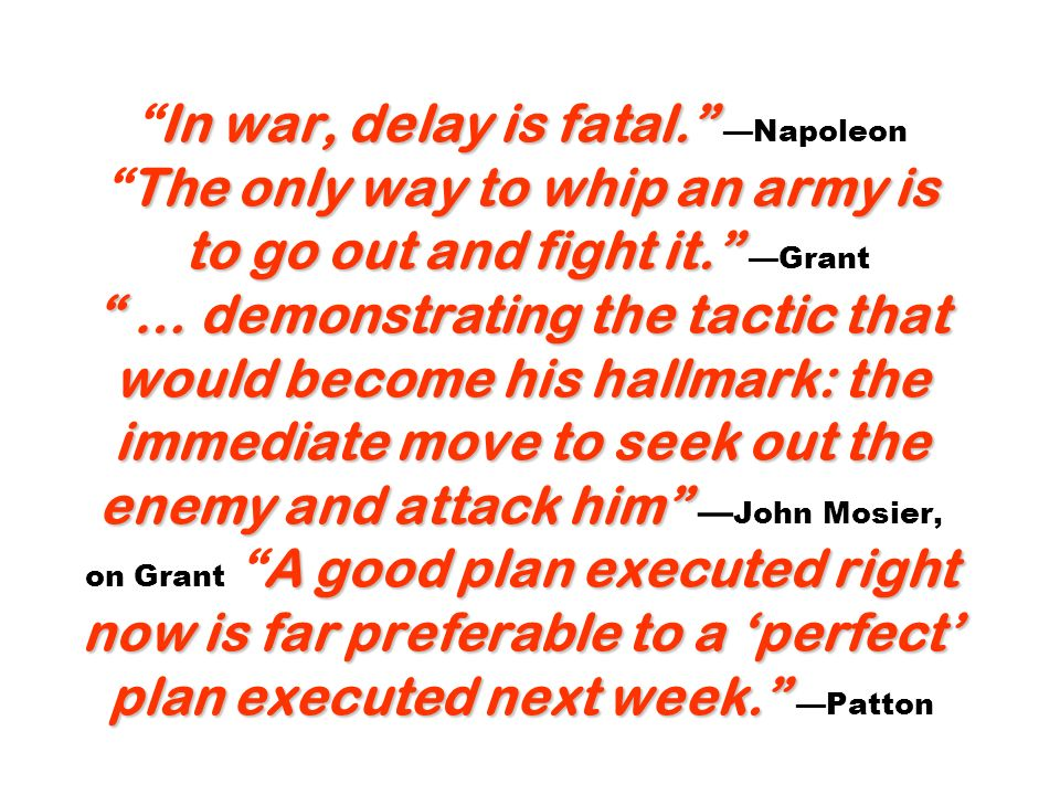 In war, delay is fatal. The only way to whip an army is to go out and fight it. … demonstrating the tactic that would become his hallmark: the immedia