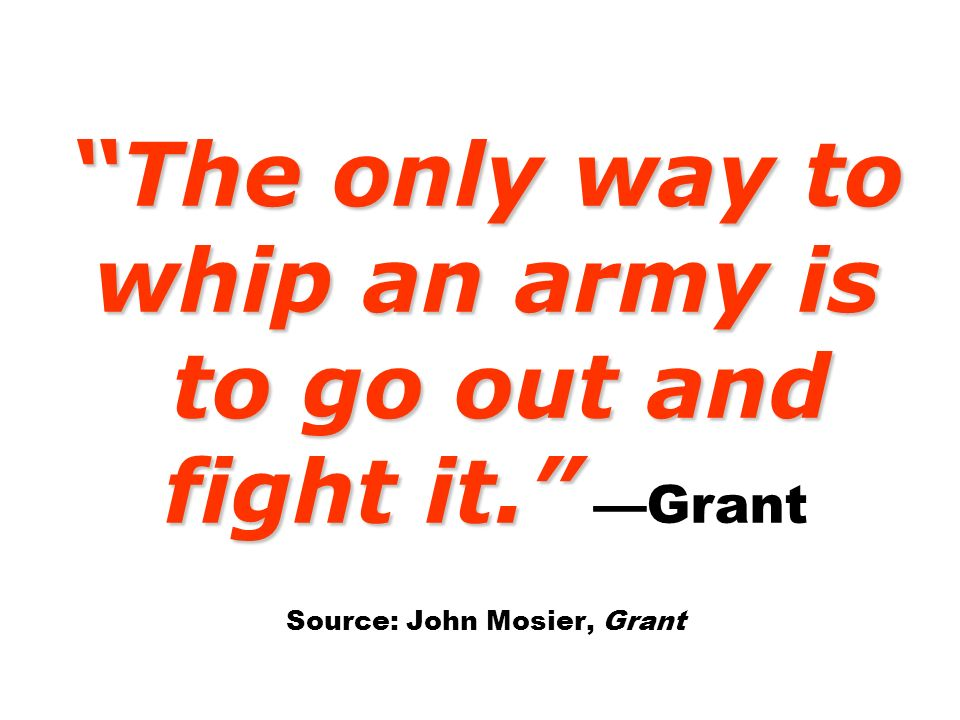The only way to whip an army is to go out and fight it. The only way to whip an army is to go out and fight it. Grant Source: John Mosier, Grant