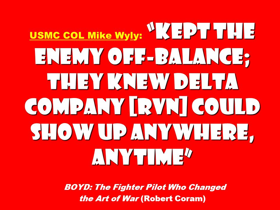 kept the enemy off-balance; they knew Delta Company [RVN] could show up anywhere, anytime USMC COL Mike Wyly: kept the enemy off-balance; they knew De