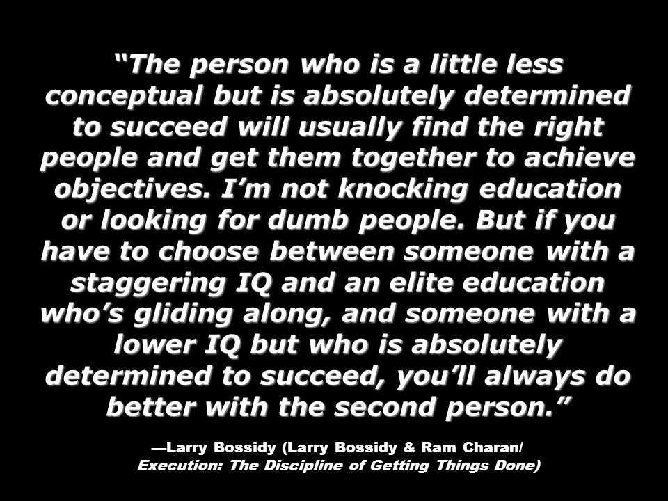 The person who is a little less conceptual but is absolutely determined to succeed will usually find the right people and get them together to achieve