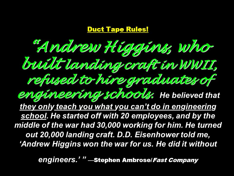 Andrew Higgins, who built landing craft in WWII, refused to hire graduates of engineering schools. Duct Tape Rules! Andrew Higgins, who built landing