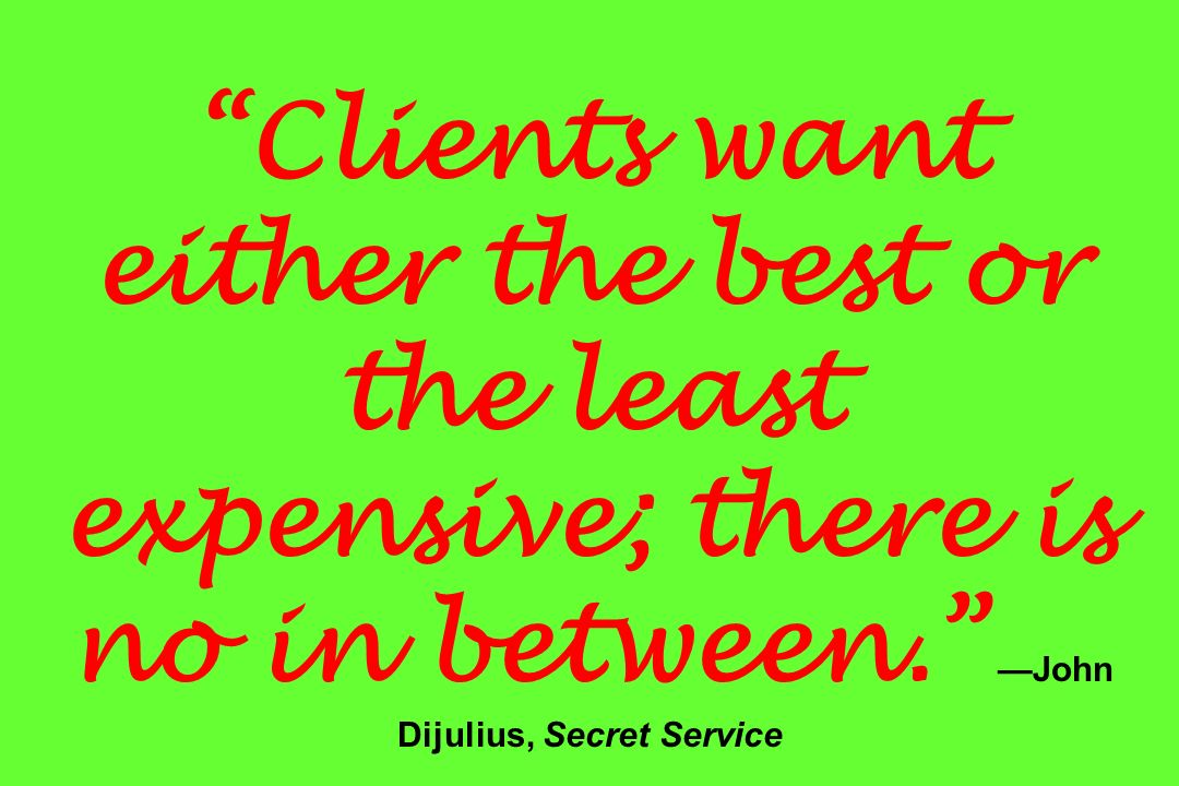 Clients want either the best or the least expensive; there is no in between. John Dijulius, Secret Service