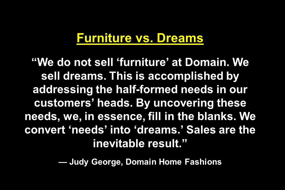 Furniture vs. Dreams We do not sell furniture at Domain. We sell dreams. This is accomplished by addressing the half-formed needs in our customers hea