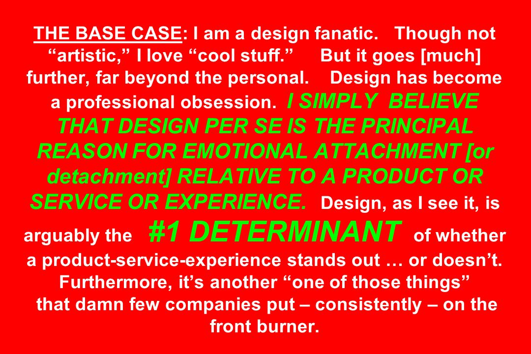 THE BASE CASE: I am a design fanatic. Though not artistic, I love cool stuff. But it goes [much] further, far beyond the personal. Design has become a