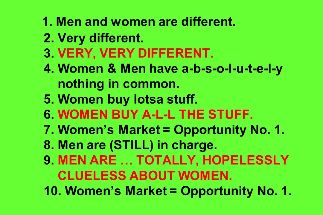 1. Men and women are different. 2. Very different. 3. VERY, VERY DIFFERENT. 4. Women & Men have a-b-s-o-l-u-t-e-l-y nothing in common. 5. Women buy lo