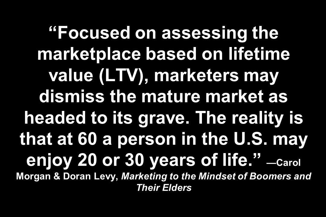 Focused on assessing the marketplace based on lifetime value (LTV), marketers may dismiss the mature market as headed to its grave. The reality is tha