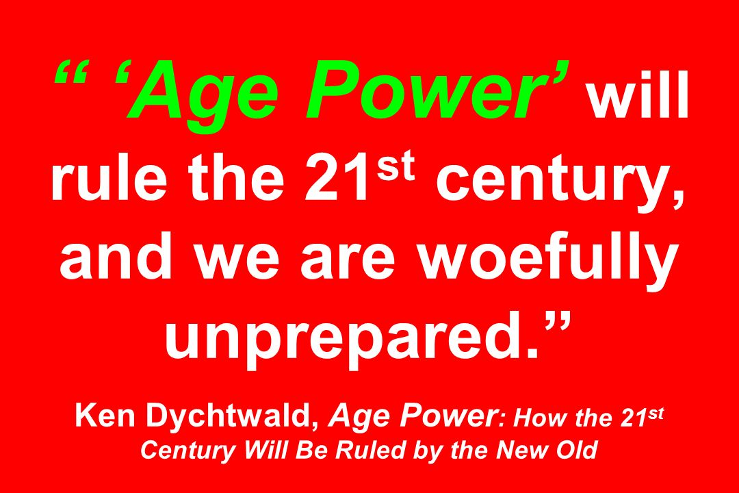 Age Power will rule the 21 st century, and we are woefully unprepared. Ken Dychtwald, Age Power : How the 21 st Century Will Be Ruled by the New Old
