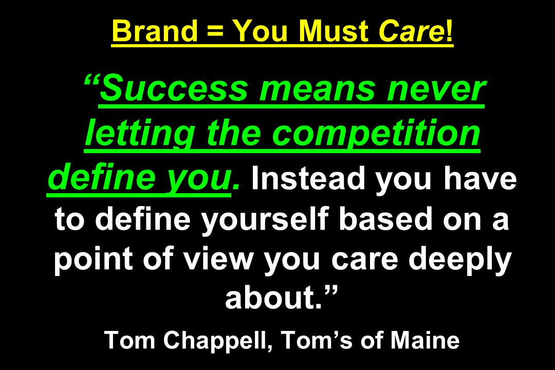 Brand = You Must Care!Success means never letting the competition define you. Instead you have to define yourself based on a point of view you care de