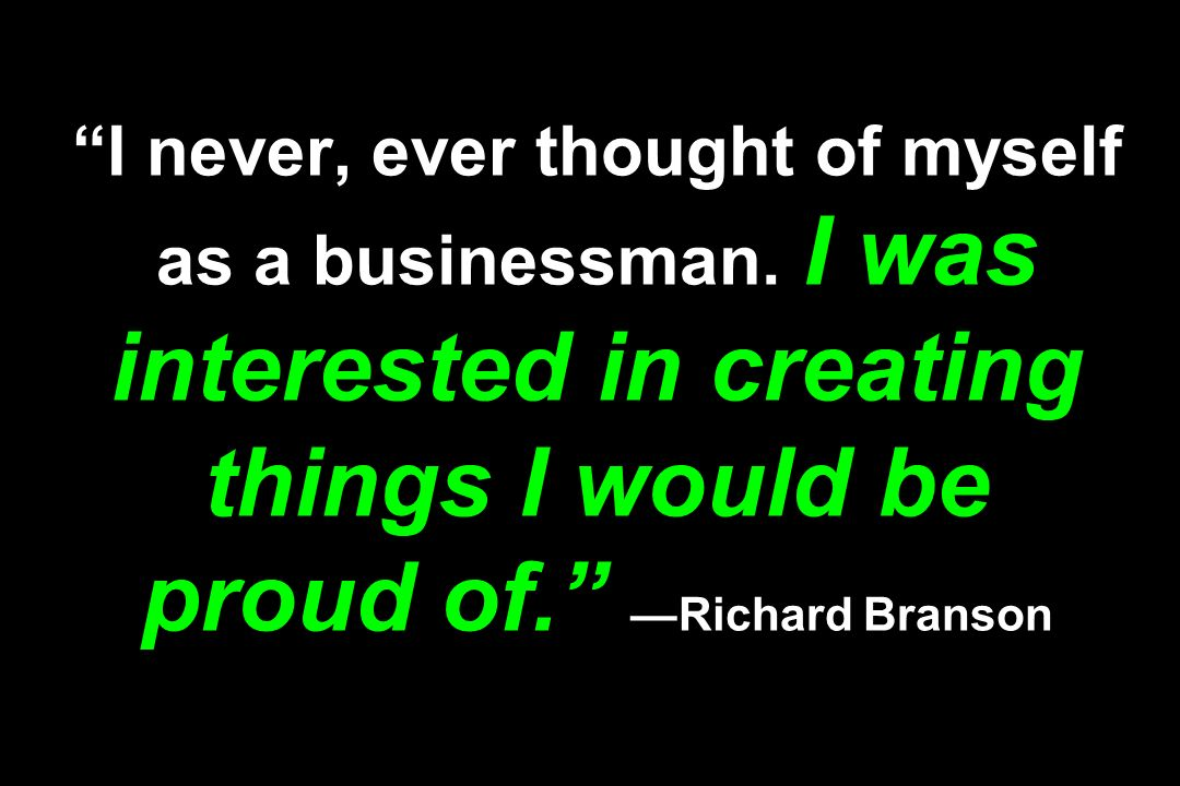 I never, ever thought of myself as a businessman. I was interested in creating things I would be proud of.Richard Branson