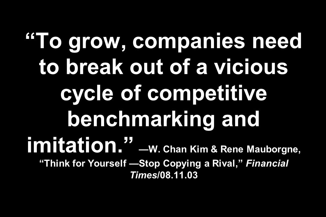 To grow, companies need to break out of a vicious cycle of competitive benchmarking and imitation. W. Chan Kim & Rene Mauborgne, Think for Yourself St