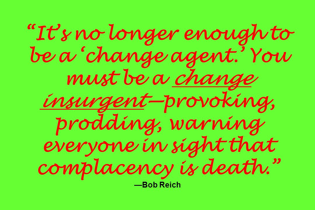 Its no longer enough to be a change agent. You must be a change insurgentprovoking, prodding, warning everyone in sight that complacency is death. Bob
