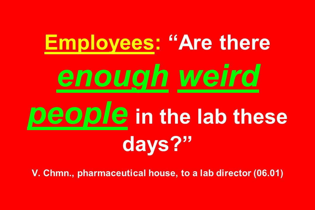 Employees: Are there enough weird people in the lab these days? V. Chmn., pharmaceutical house, to a lab director (06.01)