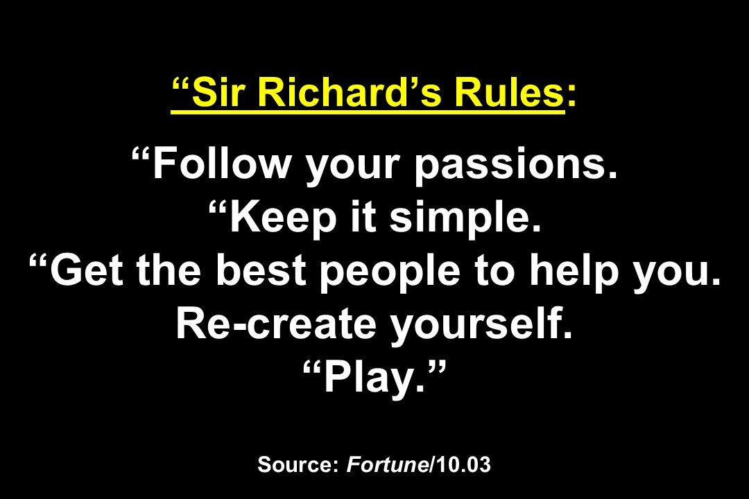 Sir Richards Rules: Follow your passions. Keep it simple. Get the best people to help you. Re-create yourself. Play. Source: Fortune/10.03