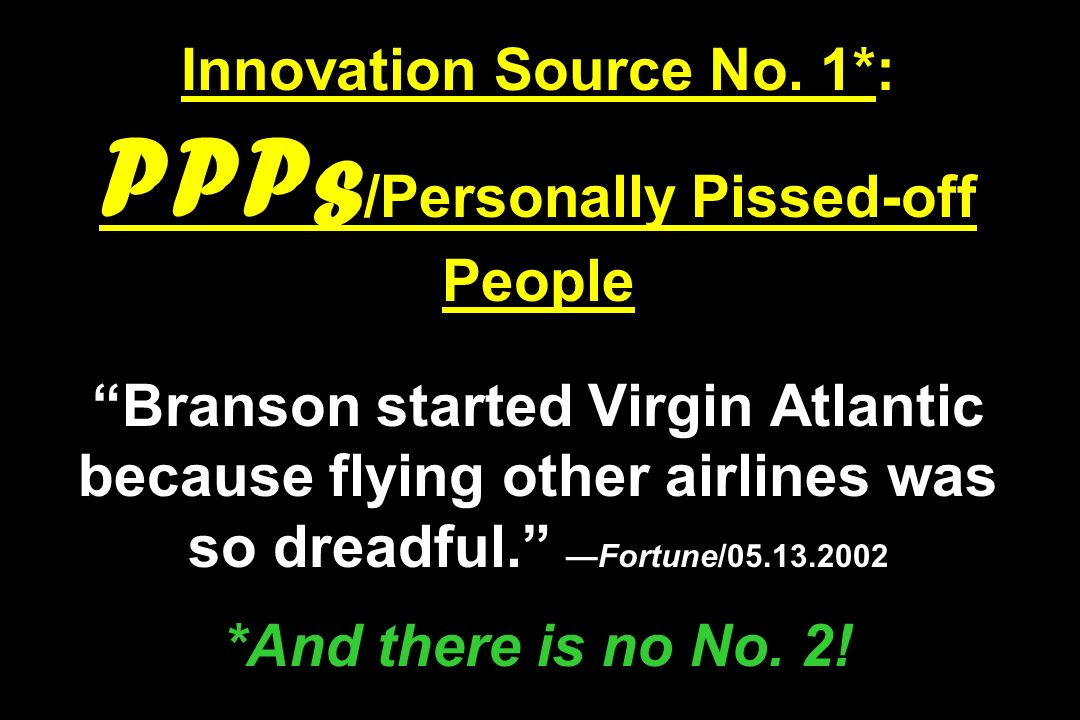 Innovation Source No. 1*: PPPs /Personally Pissed-off People Branson started Virgin Atlantic because flying other airlines was so dreadful.Fortune/05.