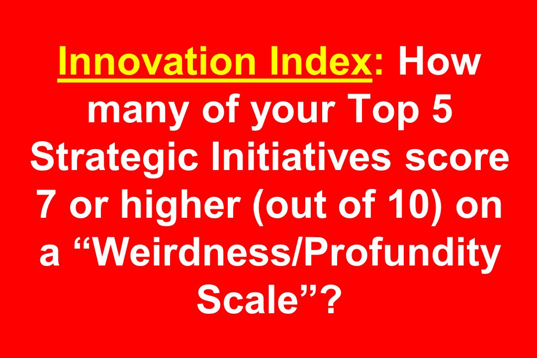 Innovation Index: How many of your Top 5 Strategic Initiatives score 7 or higher (out of 10) on a Weirdness/Profundity Scale?