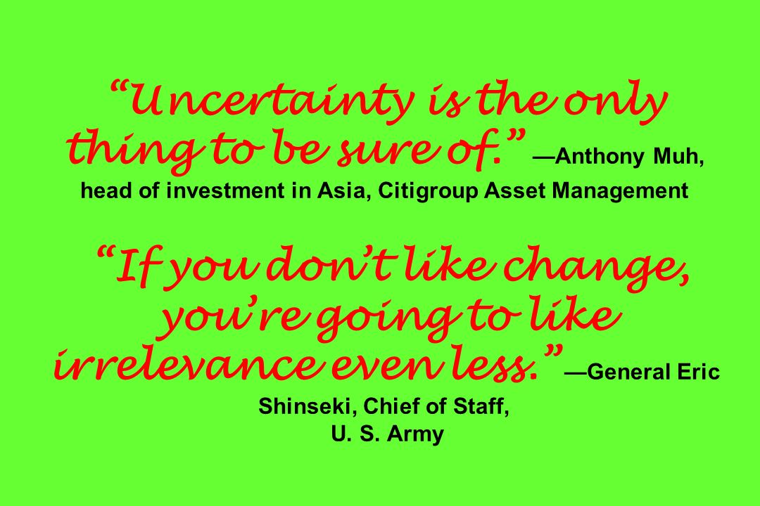 Uncertainty is the only thing to be sure of. Anthony Muh, head of investment in Asia, Citigroup Asset Management If you dont like change, youre going