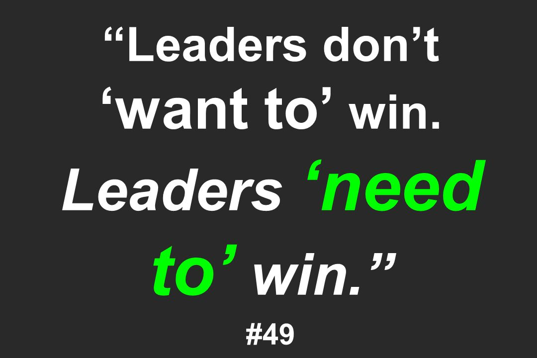 Leaders dont want to win. Leaders need to win. #49