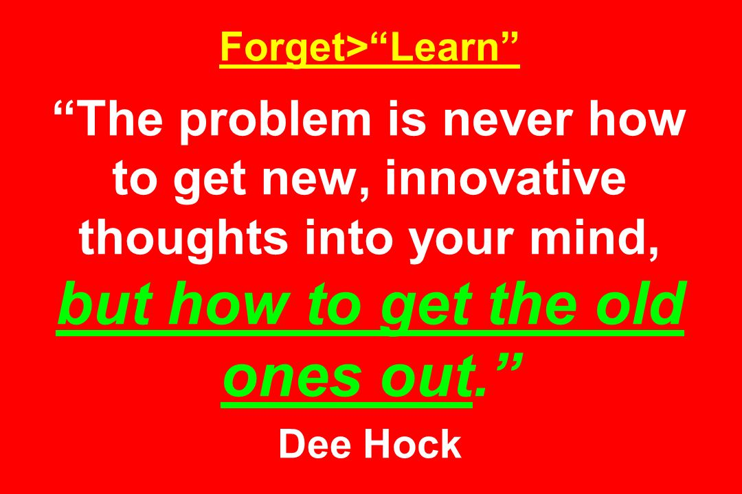 Forget>Learn The problem is never how to get new, innovative thoughts into your mind, but how to get the old ones out. Dee Hock