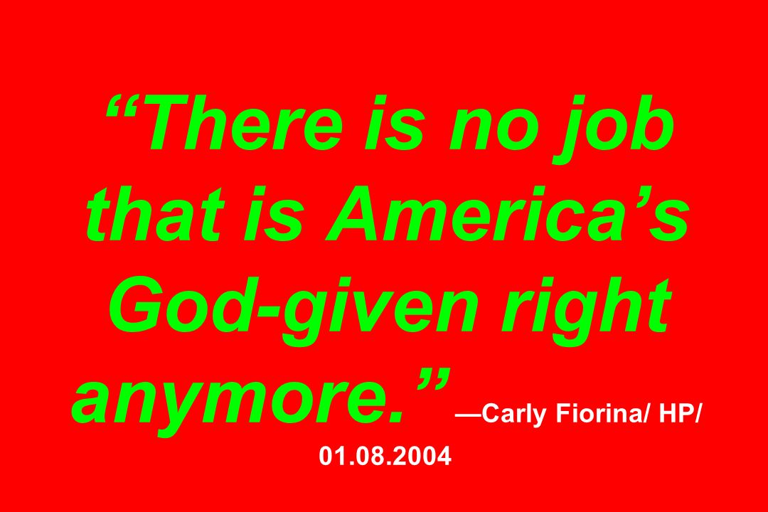 There is no job that is Americas God-given right anymore. Carly Fiorina/ HP/ 01.08.2004