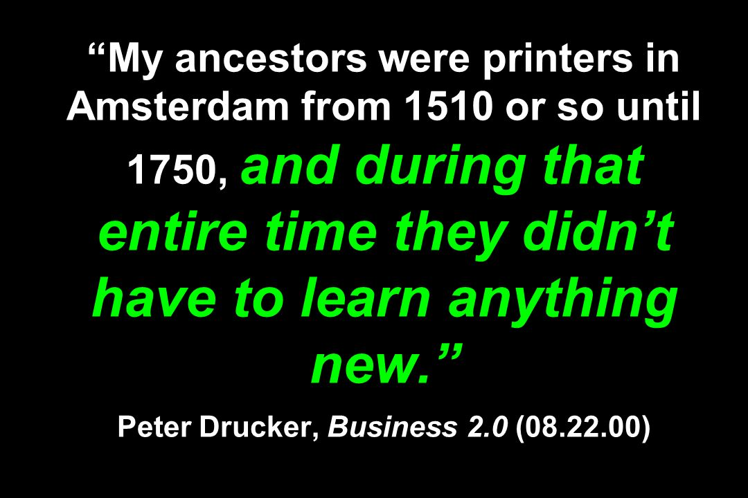 My ancestors were printers in Amsterdam from 1510 or so until 1750, and during that entire time they didnt have to learn anything new. Peter Drucker,