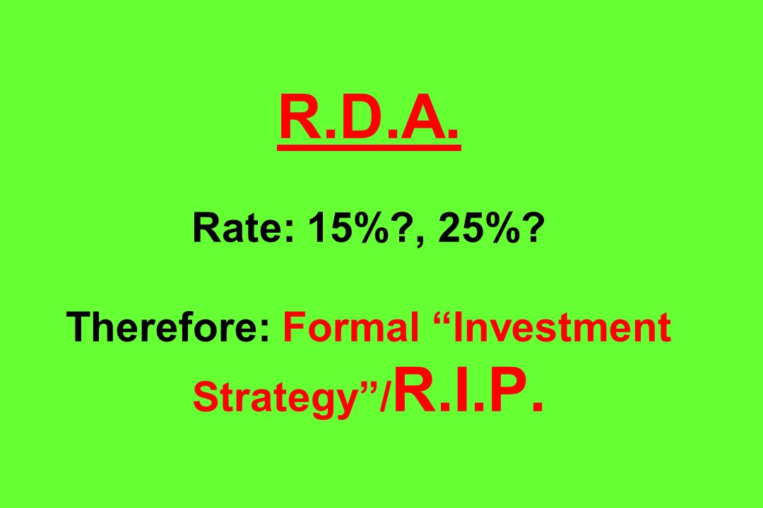 R.D.A. Rate: 15%?, 25%? Therefore: Formal Investment Strategy/ R.I.P.