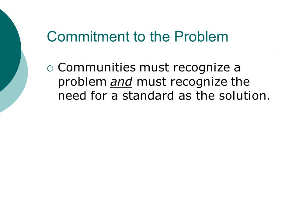 Commitment to the Problem Communities must recognize a problem and must recognize the need for a standard as the solution.
