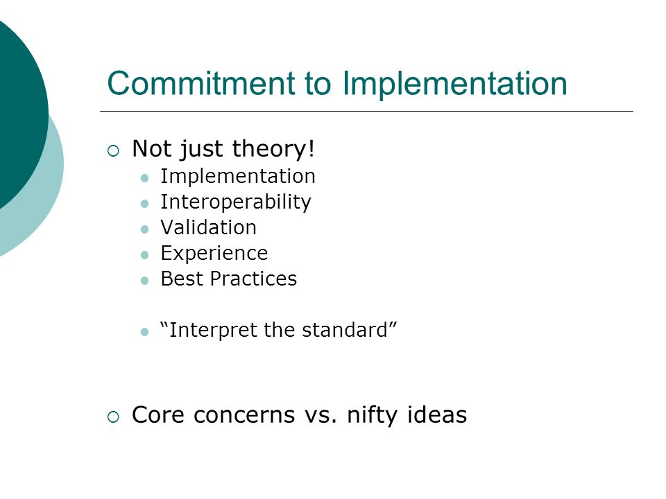 Commitment to Implementation Not just theory! Implementation Interoperability Validation Experience Best Practices Interpret the standard Core concern