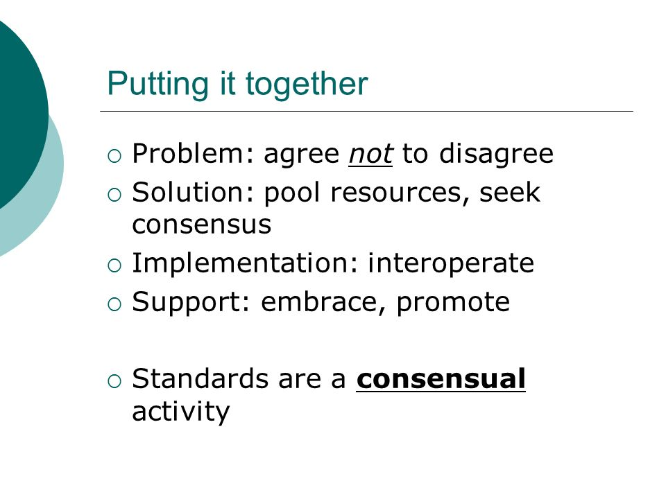 Putting it together Problem: agree not to disagree Solution: pool resources, seek consensus Implementation: interoperate Support: embrace, promote Standards are a consensual activity