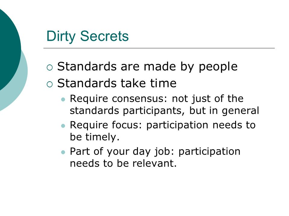 Dirty Secrets Standards are made by people Standards take time Require consensus: not just of the standards participants, but in general Require focus: participation needs to be timely.