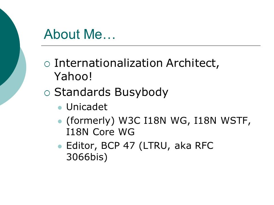 About Me… Internationalization Architect, Yahoo! Standards Busybody Unicadet (formerly) W3C I18N WG, I18N WSTF, I18N Core WG Editor, BCP 47 (LTRU, aka