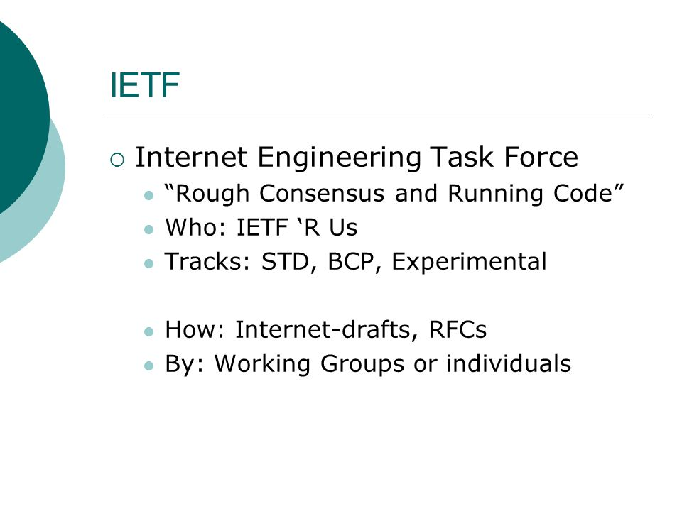 IETF Internet Engineering Task Force Rough Consensus and Running Code Who: IETF R Us Tracks: STD, BCP, Experimental How: Internet-drafts, RFCs By: Working Groups or individuals