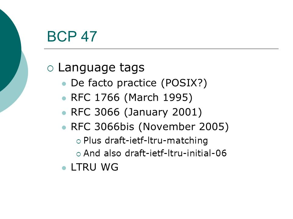 BCP 47 Language tags De facto practice (POSIX?) RFC 1766 (March 1995) RFC 3066 (January 2001) RFC 3066bis (November 2005) Plus draft-ietf-ltru-matchin