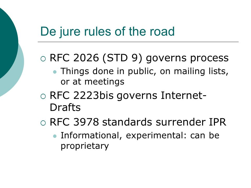 De jure rules of the road RFC 2026 (STD 9) governs process Things done in public, on mailing lists, or at meetings RFC 2223bis governs Internet- Drafts RFC 3978 standards surrender IPR Informational, experimental: can be proprietary
