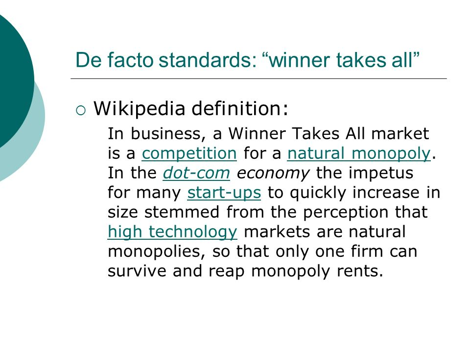 De facto standards: winner takes all Wikipedia definition: In business, a Winner Takes All market is a competition for a natural monopoly. In the dot-