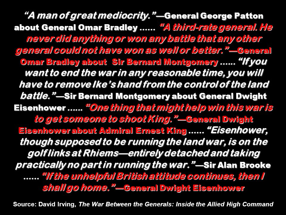 A man of great mediocrity. General George Patton about General Omar Bradley......