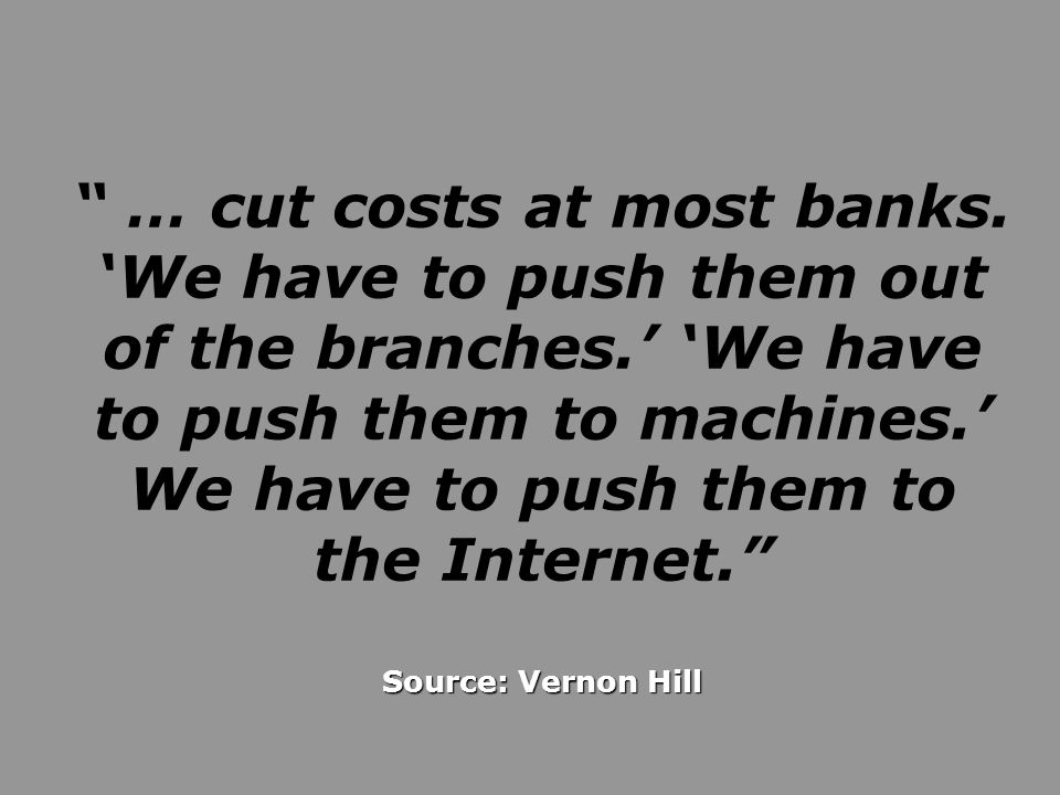 Source: Vernon Hill … cut costs at most banks. We have to push them out of the branches. We have to push them to machines. We have to push them to the