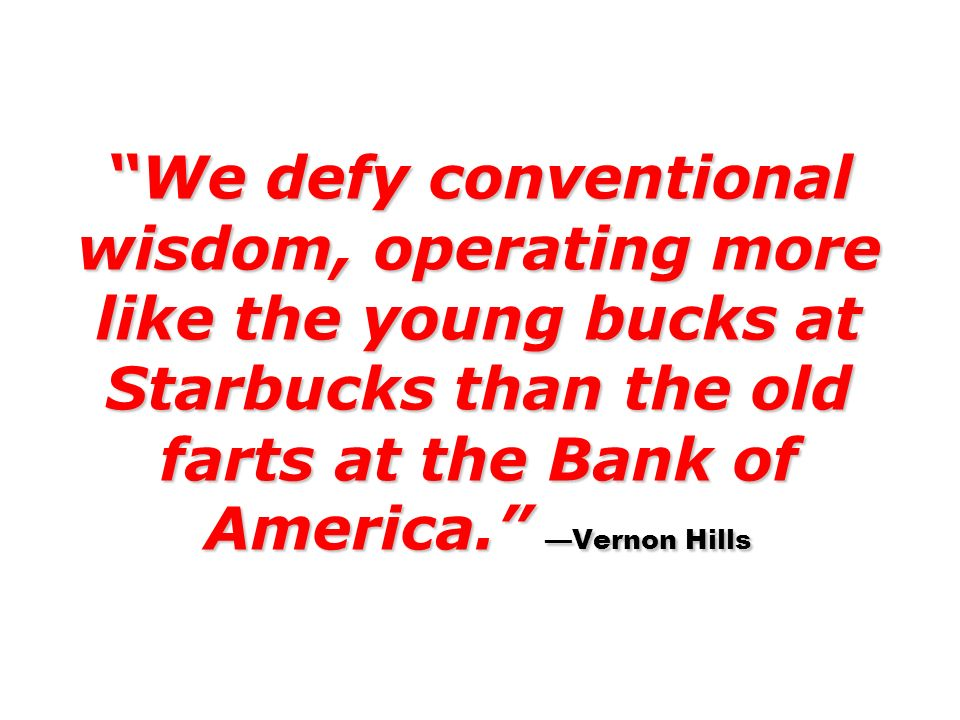 We defy conventional wisdom, operating more like the young bucks at Starbucks than the old farts at the Bank of America. Vernon Hills