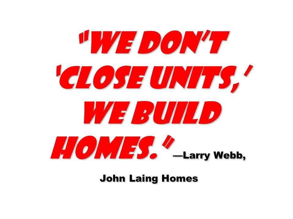 We dont close units, we build homes. Larry Webb, John Laing Homes