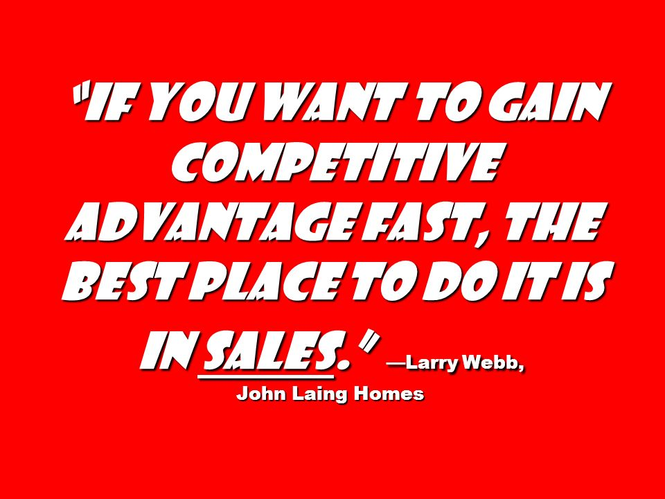 If you want to gain competitive advantage fast, the best place to do it is in sales. Larry Webb, John Laing Homes