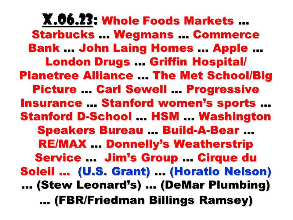 X.06.23: Whole Foods Markets … Starbucks … Wegmans … Commerce Bank … John Laing Homes … Apple … London Drugs … Griffin Hospital/ Planetree Alliance … The Met School/Big Picture … Carl Sewell … Progressive Insurance … Stanford womens sports … Stanford D-School … HSM … Washington Speakers Bureau … Build-A-Bear … RE/MAX … Donnellys Weatherstrip Service … Jims Group … Cirque du Soleil … (U.S.