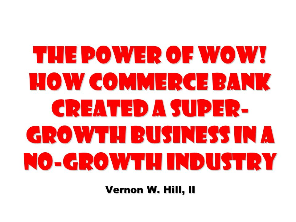 The Power of WOW! How Commerce Bank Created a Super- Growth Business in a No-Growth Industry Vernon W. Hill, II