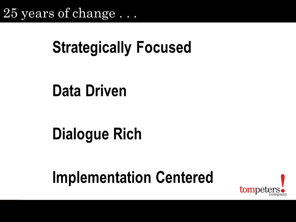 25 years of change... Strategically Focused Data Driven Dialogue Rich Implementation Centered