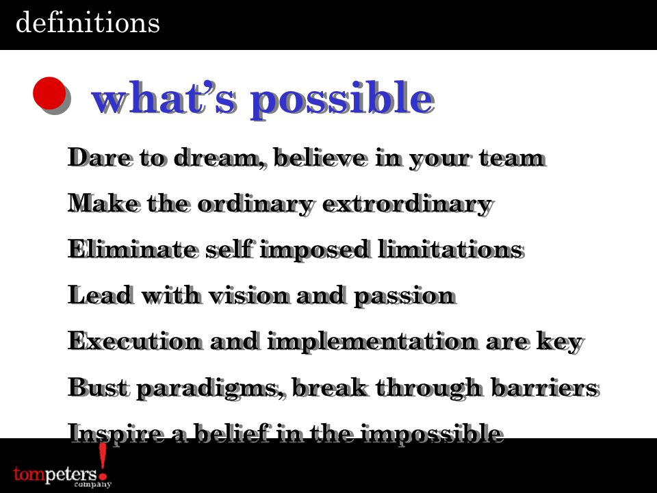 definitions whats possible Dare to dream, believe in your team Make the ordinary extrordinary Eliminate self imposed limitations Lead with vision and